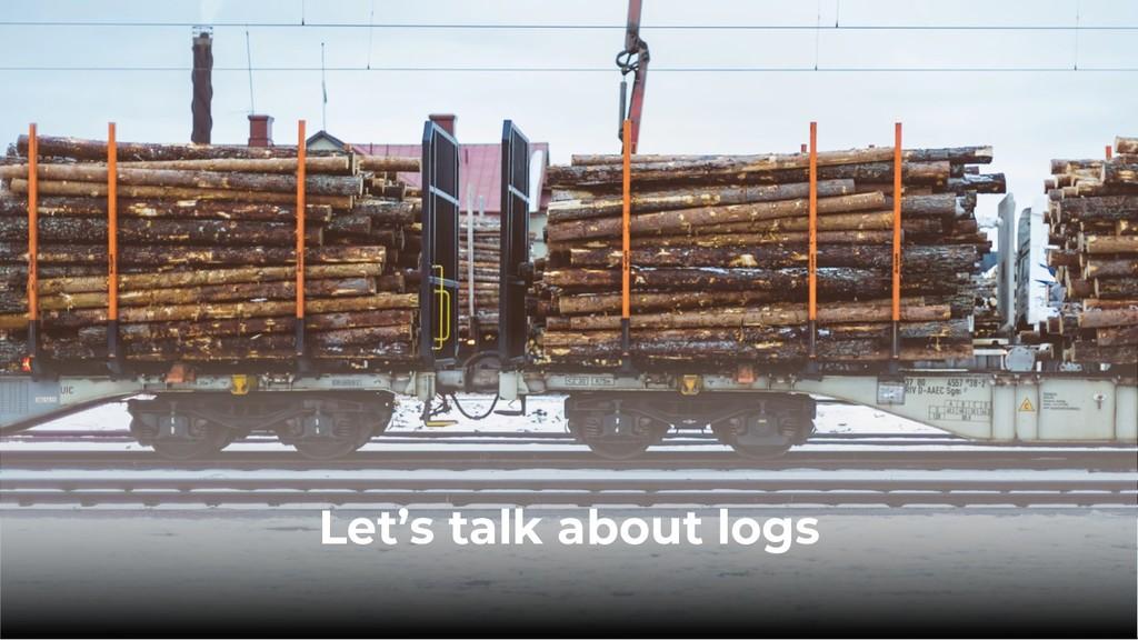 Let's talk about logs