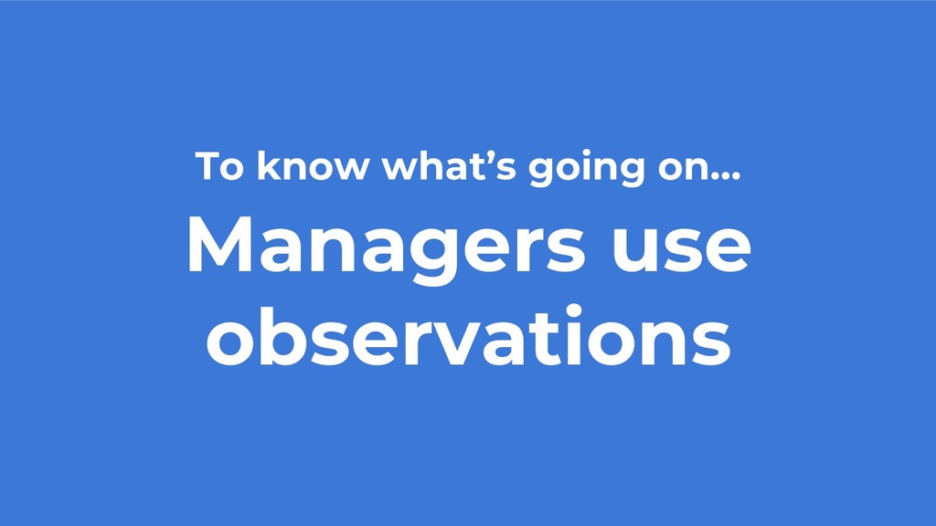 To know what's going on… Managers use observati...