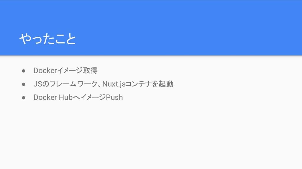 やったこと ● Dockerイメージ取得 ● JSのフレームワーク、Nuxt.jsコンテナを起...