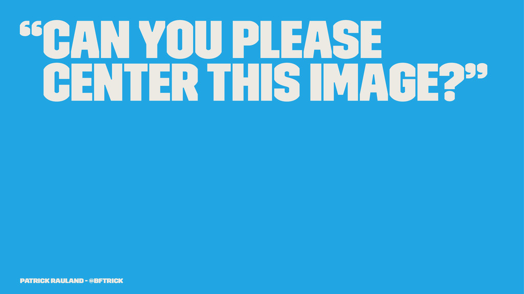 """""""Can you please center this image?"""" Patrick Rau..."""