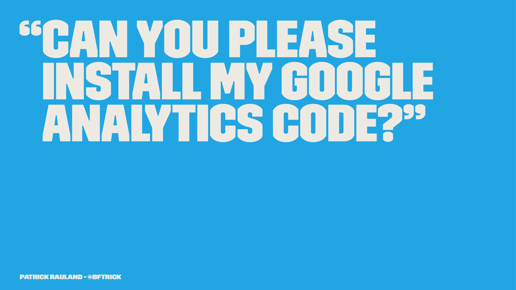 """""""Can you please install my Google Analytics cod..."""