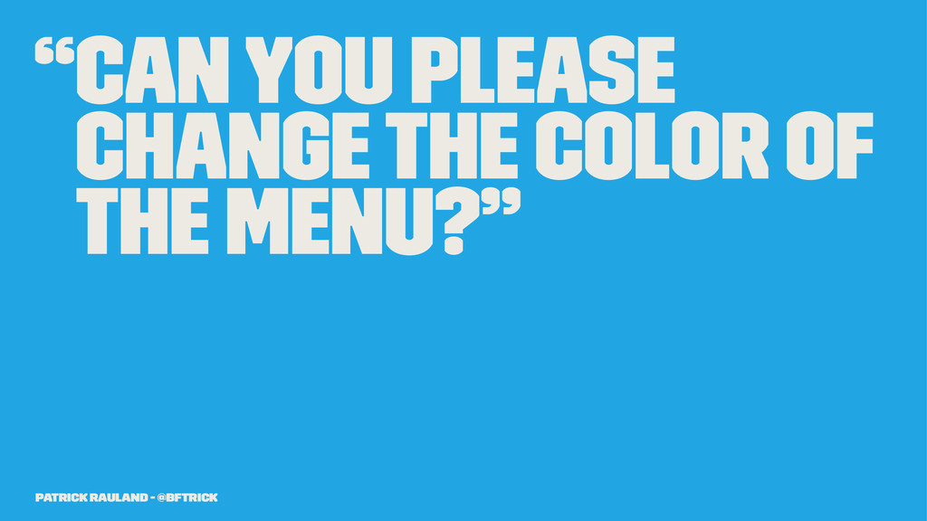 """""""Can you please change the color of the menu?"""" ..."""