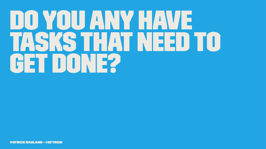 Do you any have tasks that need to get done? Pa...