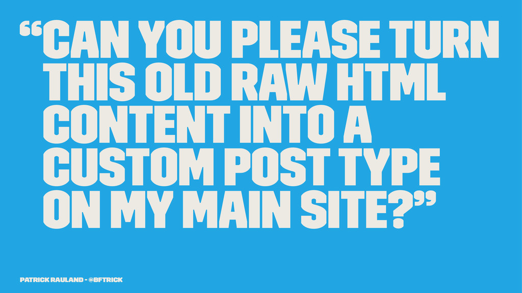 """""""Can you please turn this old raw HTML content ..."""