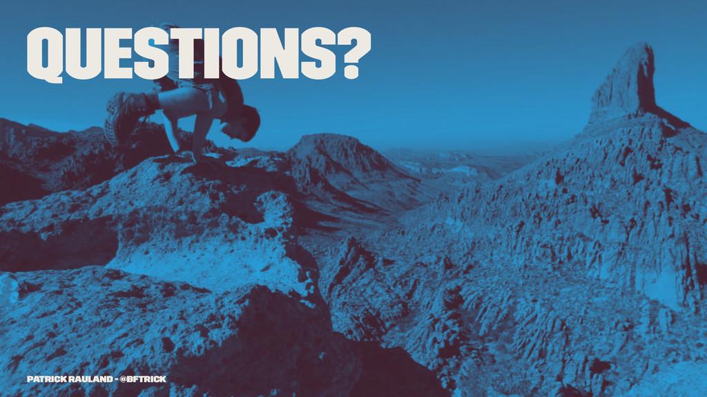 Questions? Patrick Rauland - @BFTrick