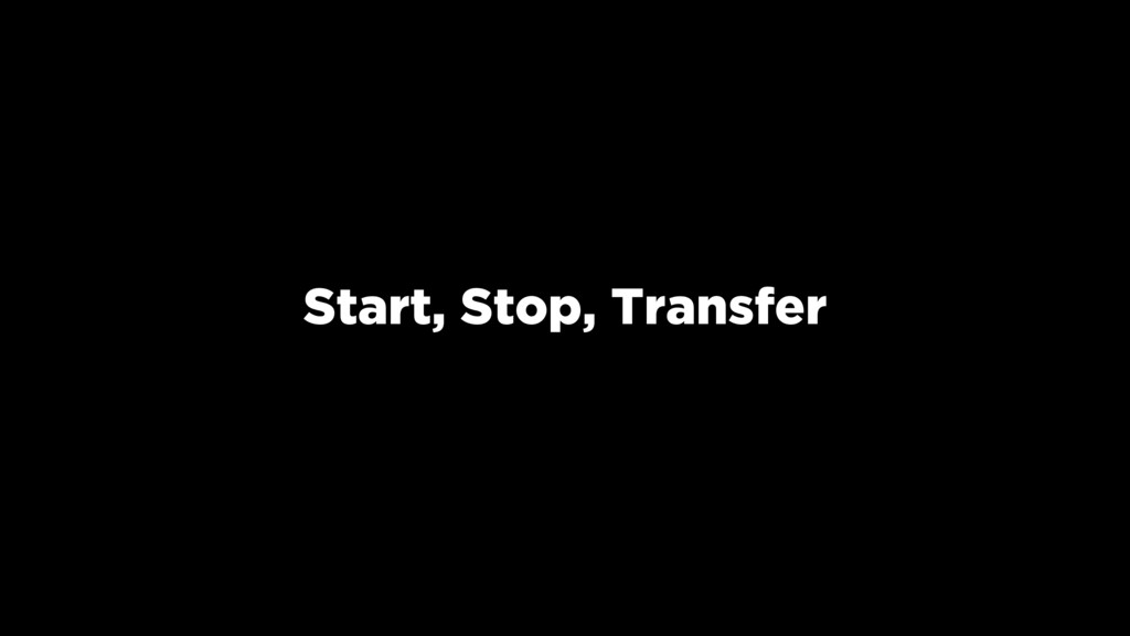 Start, Stop, Transfer