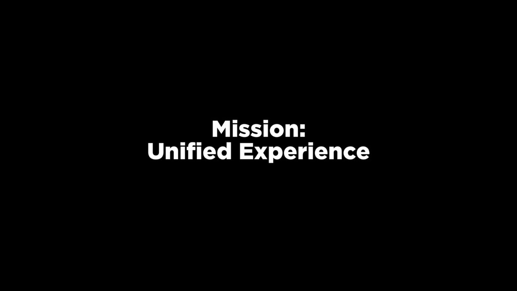Mission: Unified Experience