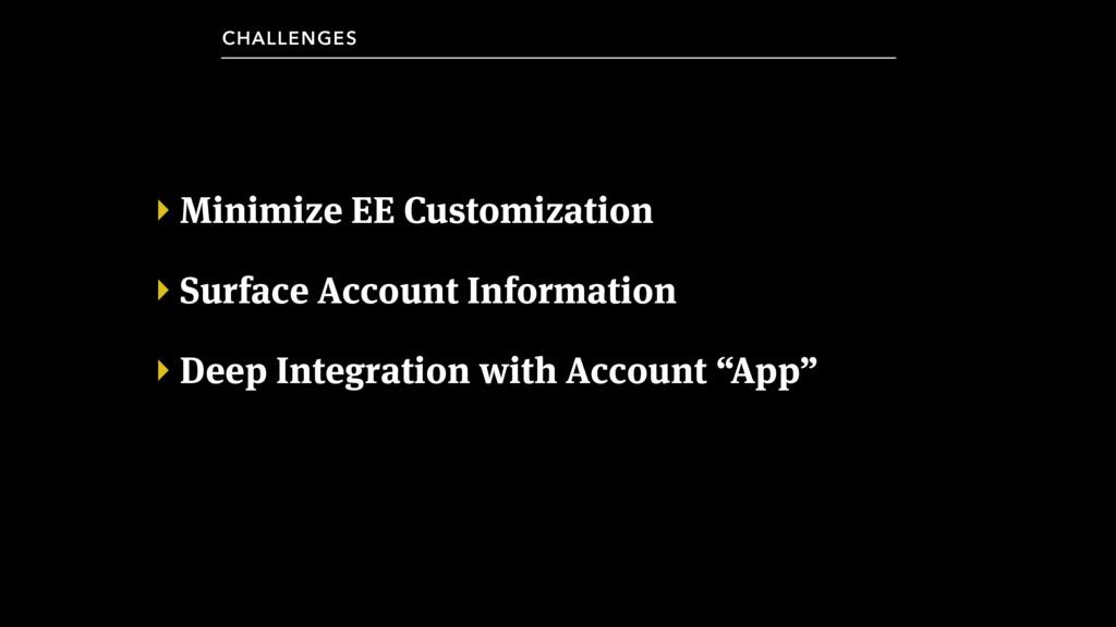 ‣ Minimize EE Customization ‣ Surface Account I...