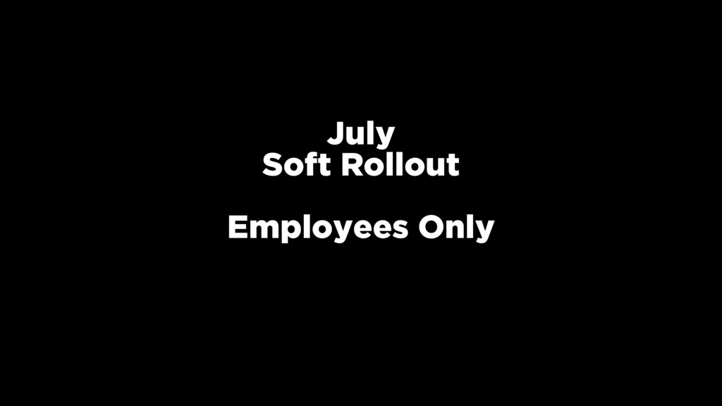 July Soft Rollout Employees Only