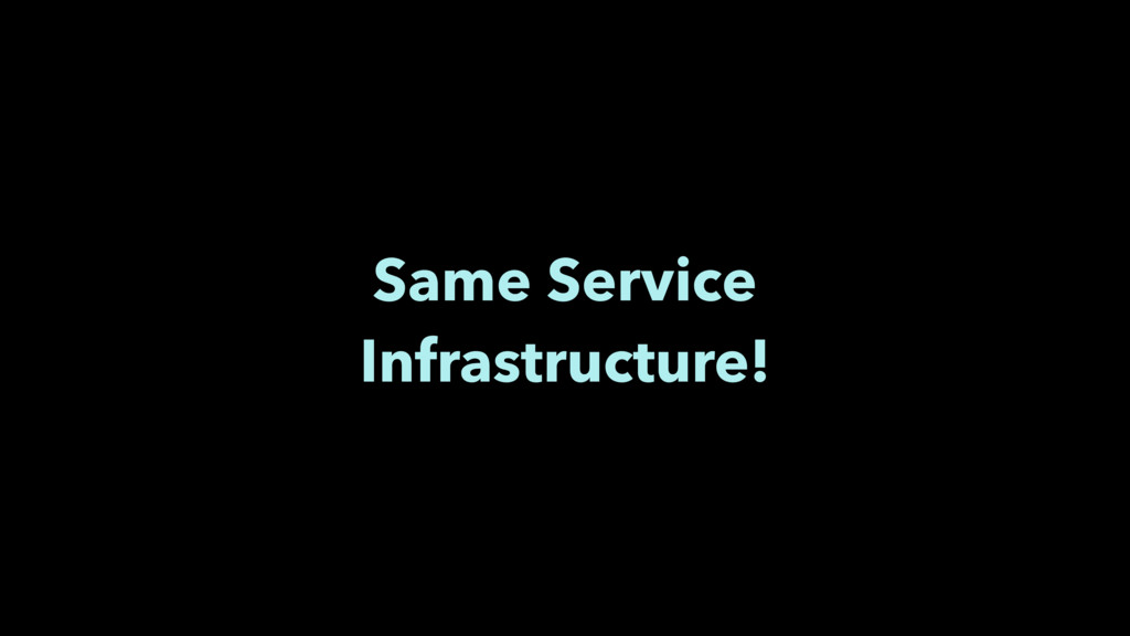Same Service Infrastructure!