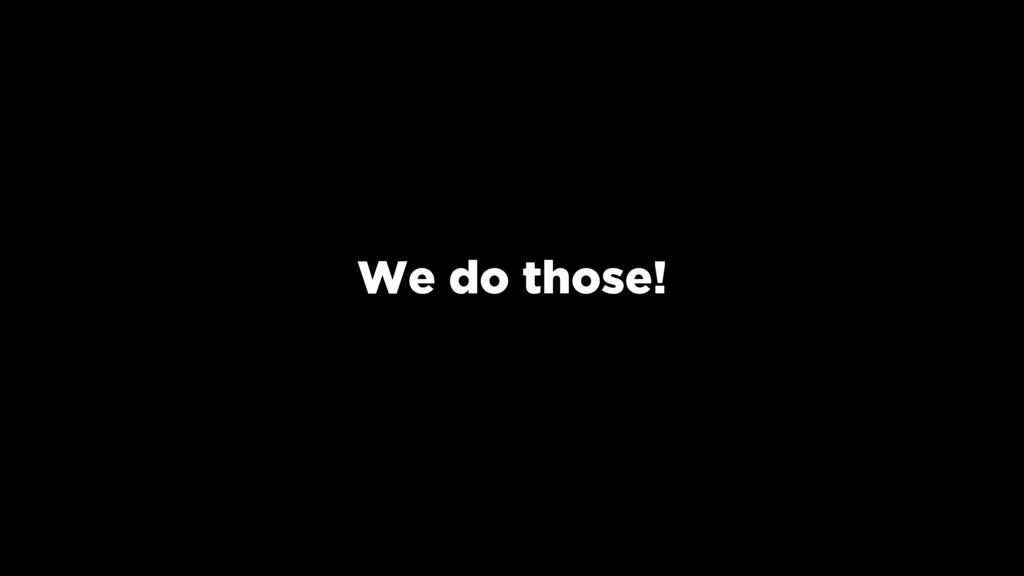 We do those!