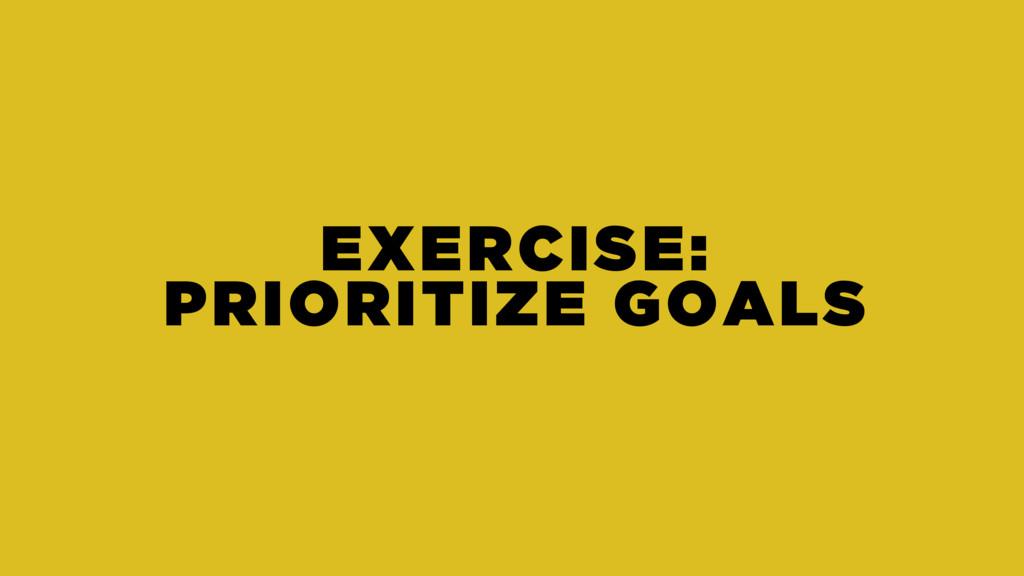 EXERCISE: PRIORITIZE GOALS