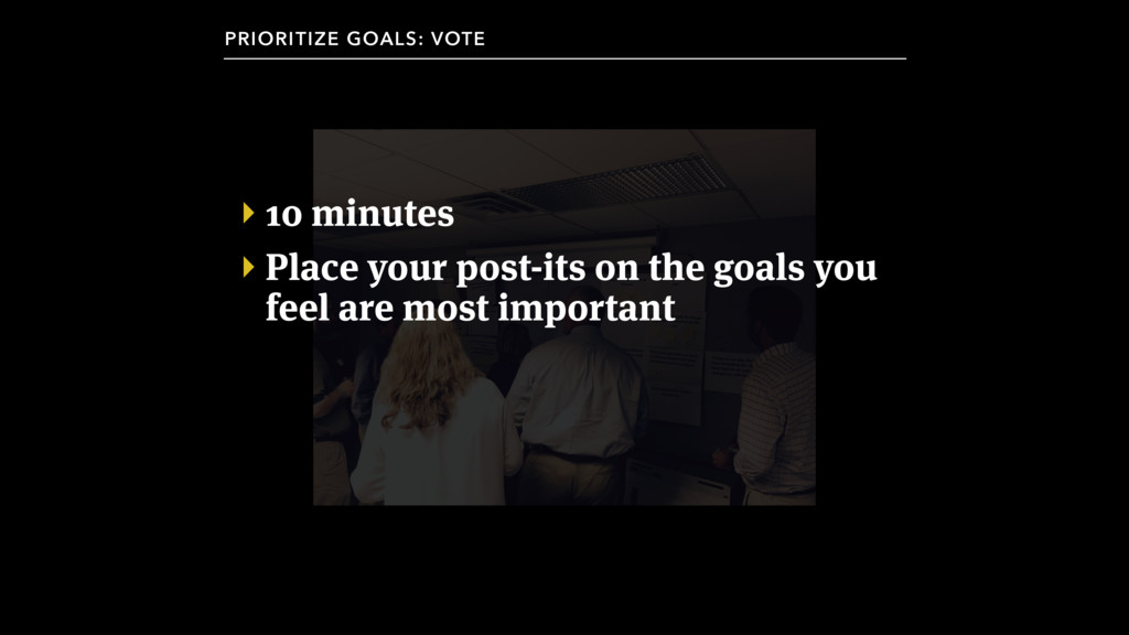 ‣ 10 minutes ‣ Place your post-its on the goals...