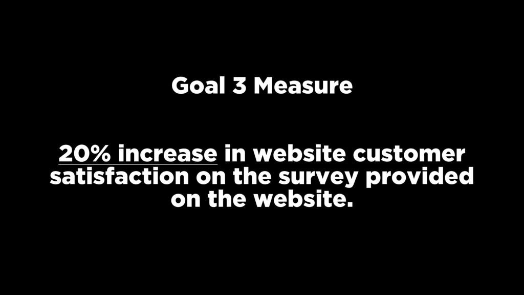 Goal 3 Measure 20% increase in website customer...