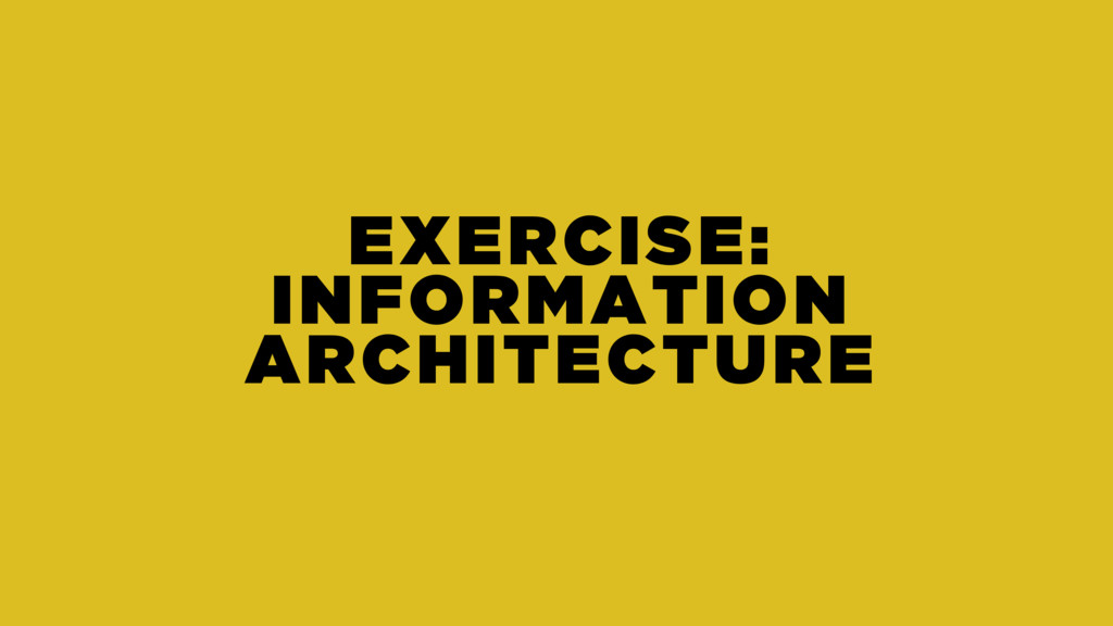 EXERCISE: INFORMATION ARCHITECTURE