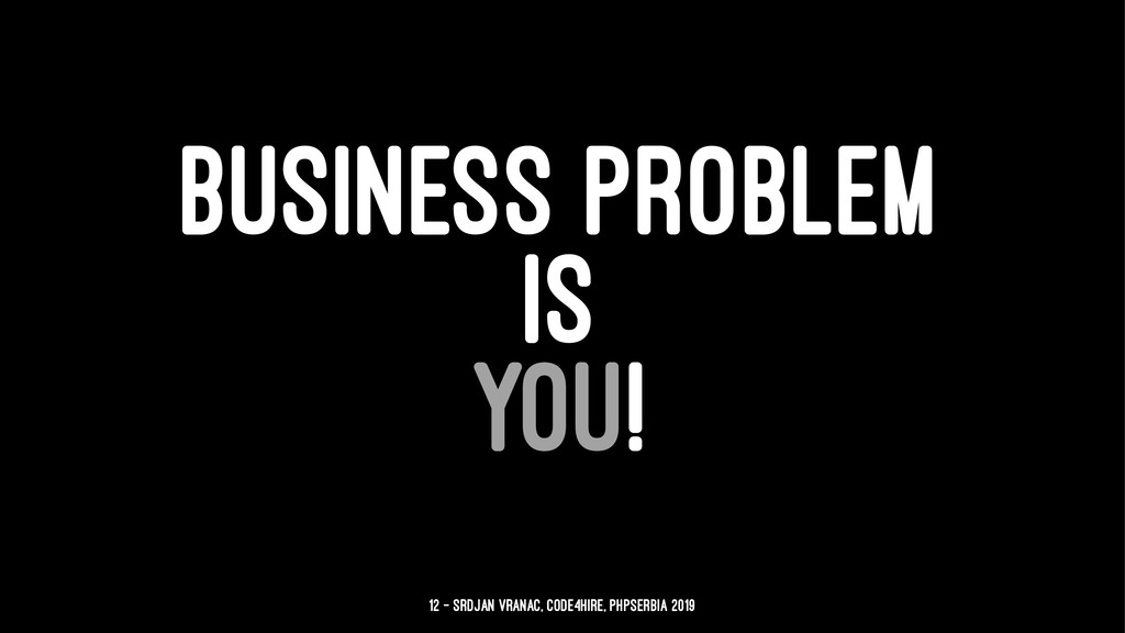 BUSINESS PROBLEM IS YOU! 12 — Srdjan Vranac, Co...