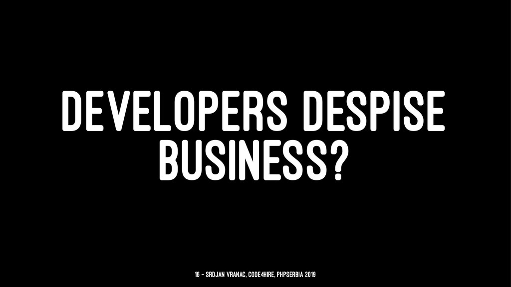 DEVELOPERS DESPISE BUSINESS? 16 — Srdjan Vranac...