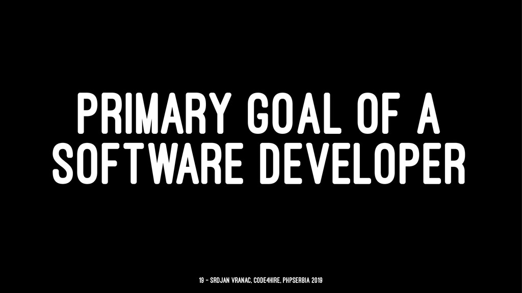 PRIMARY GOAL OF A SOFTWARE DEVELOPER 19 — Srdja...