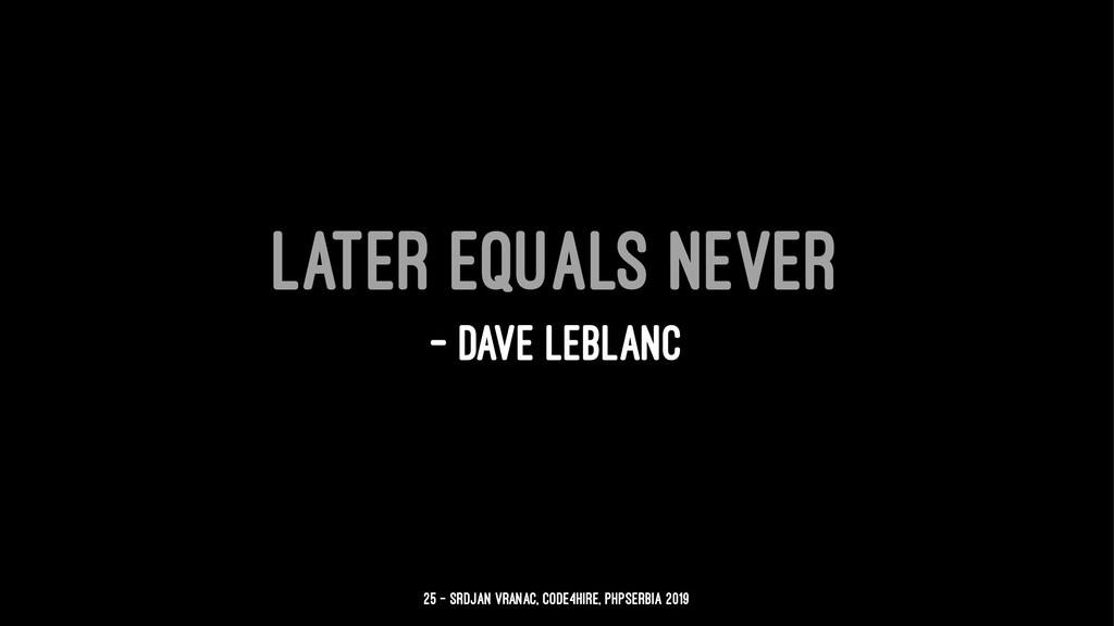 Later equals never — Dave LeBlanc 25 — Srdjan V...