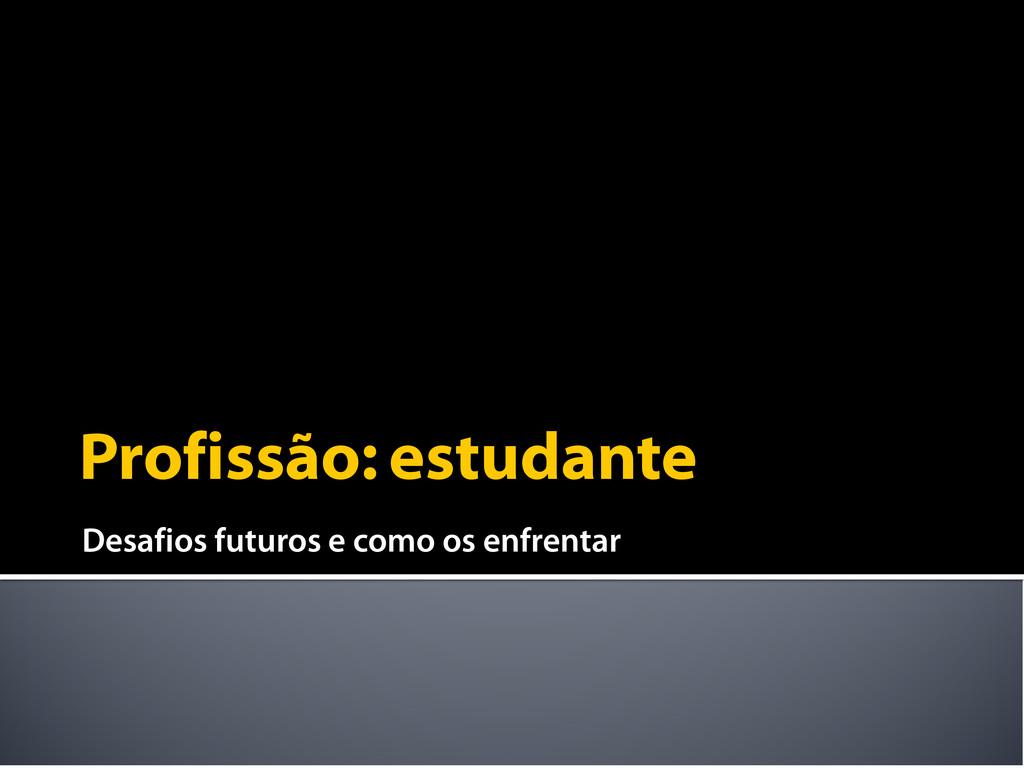 Profissão: estudante Desafios futuros e como os...