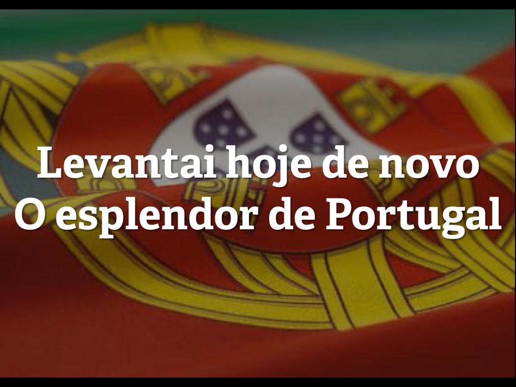 Levantai hoje de novo O esplendor de Portugal