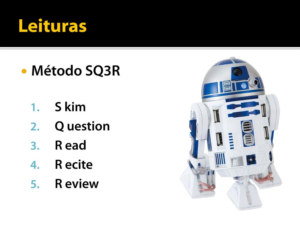 Leituras  Método SQ3R 1. S kim 2. Q uestion 3....