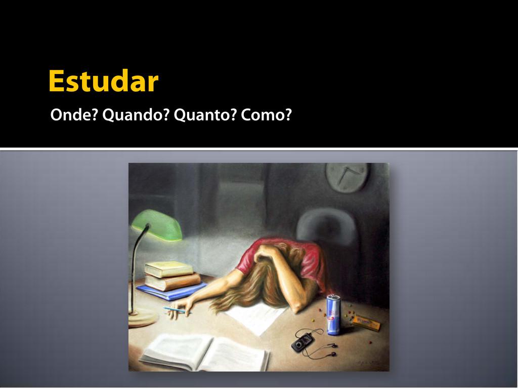Estudar Onde? Quando? Quanto? Como?