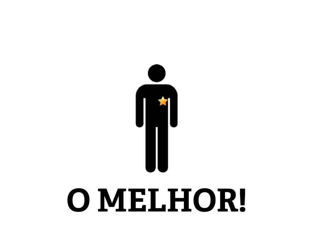 O MELHOR!