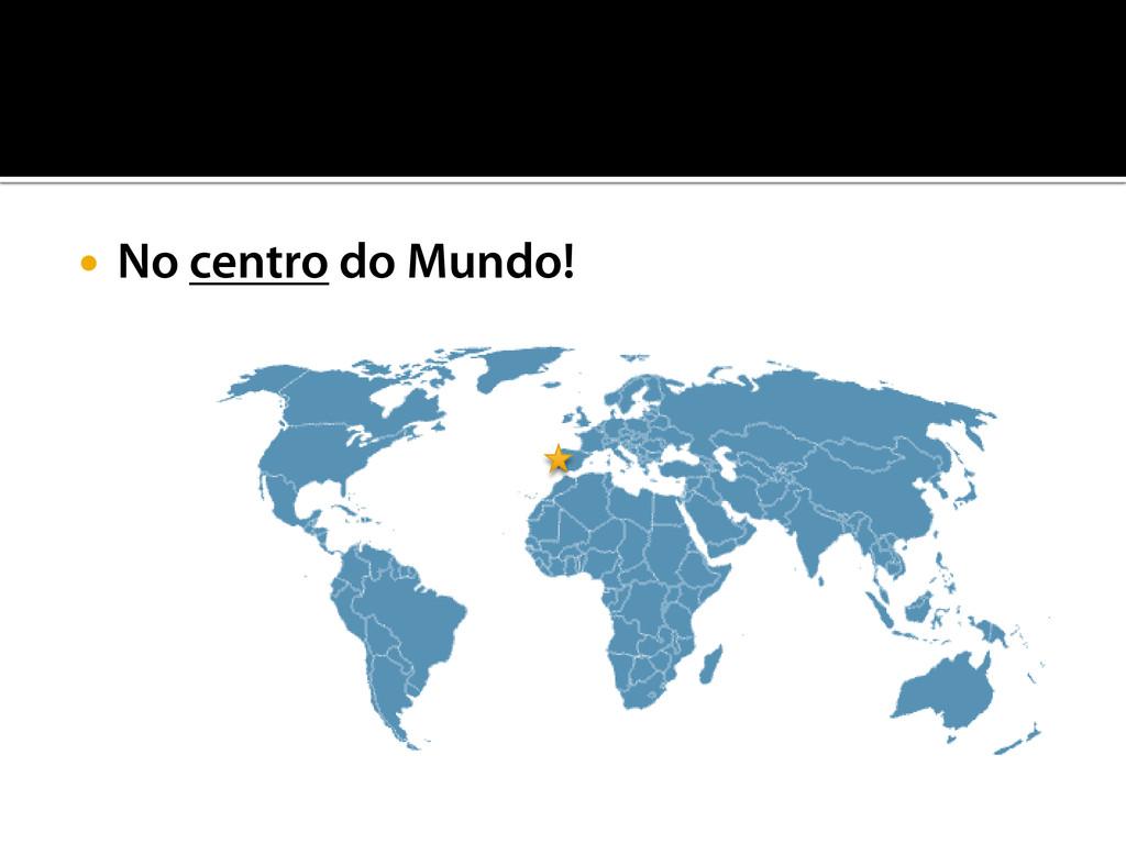  No centro do Mundo!