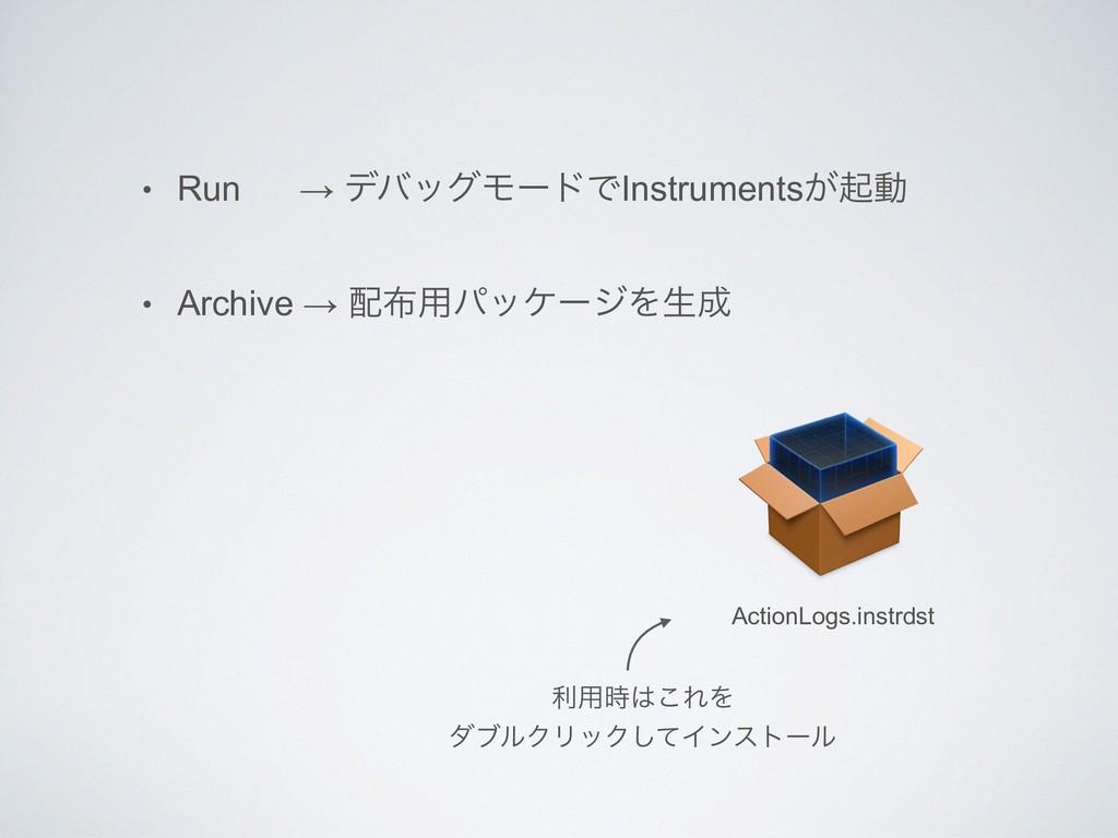 • Run → σόοάϞʔυͰInstruments͕ىಈ • Archive → ༻ύ...