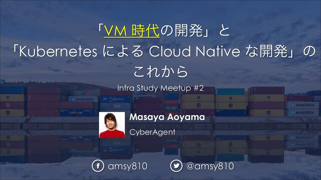Masaya Aoyama CyberAgent ʮVM ͷ։ൃʯͱ ʮKubernete...