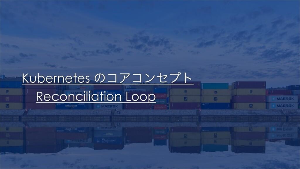 Kubernetes ͷίΞίϯηϓτ Reconciliation Loop