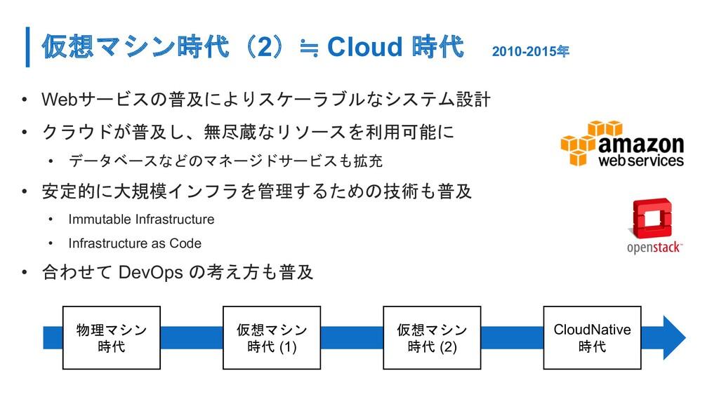 仮想マシン時代(2)≒ Cloud 時代 2010-2015年 • Webサービスの普及により...