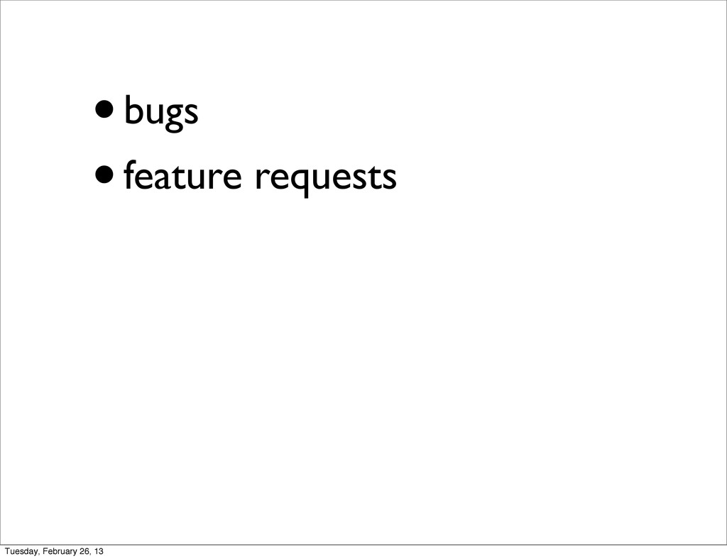 •bugs •feature requests Tuesday, February 26, 13
