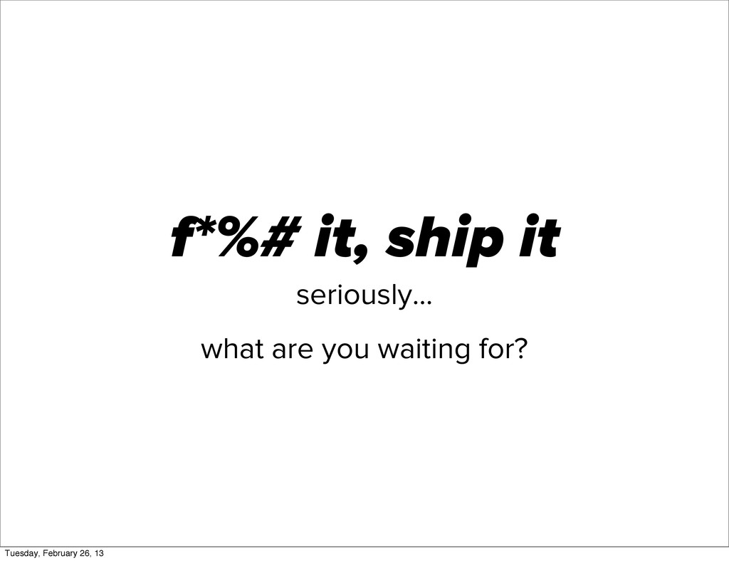 f*%# it, ship it seriously... what are you wait...