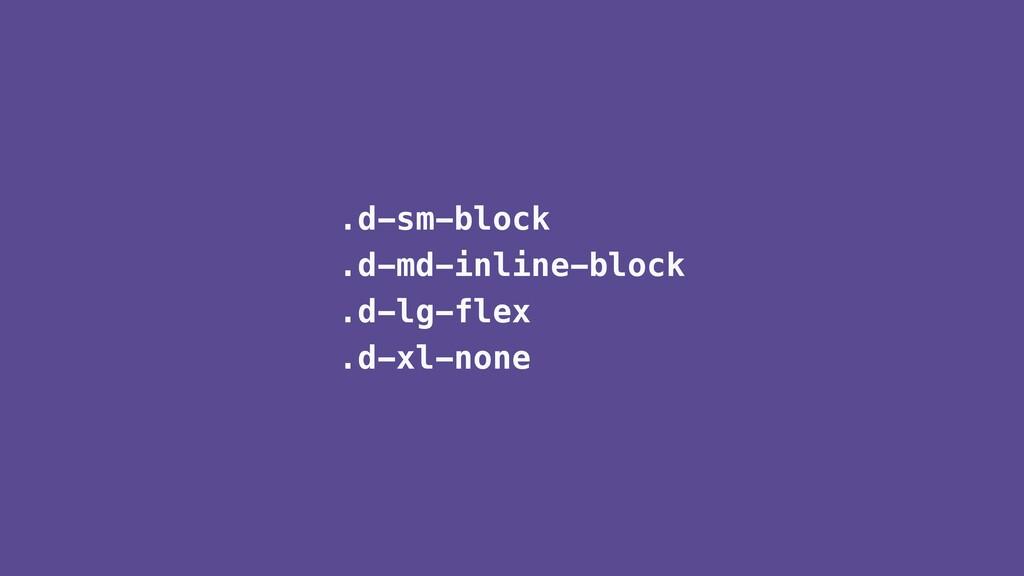.d-sm-block .d-md-inline-block .d-lg-flex .d-xl...