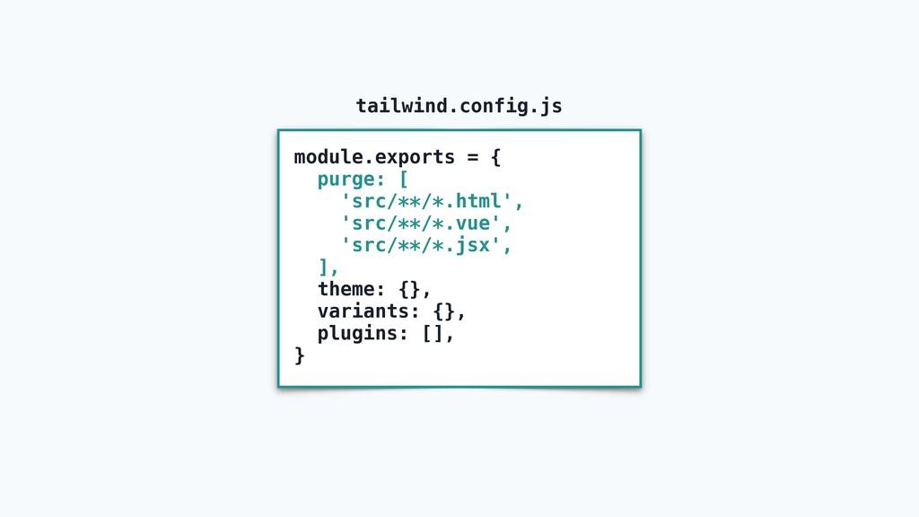 module.exports = { purge: [ 'src/**/*.html', 's...