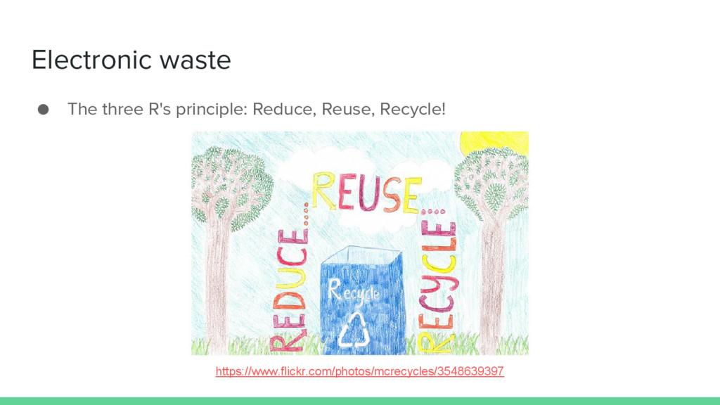 ● The three R's principle: Reduce, Reuse, Recyc...