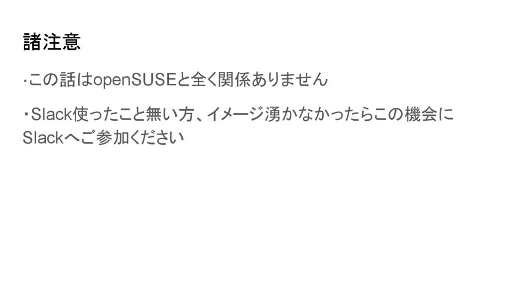 諸注意 ・この話はopenSUSEと全く関係ありません ・Slack使ったこと無い方、イメージ...
