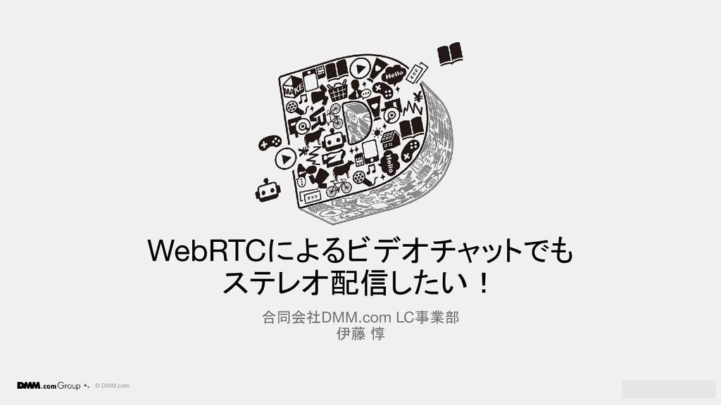 © DMM.com WebRTCによるビデオチャットでも ステレオ配信したい! 合同会社DMM...