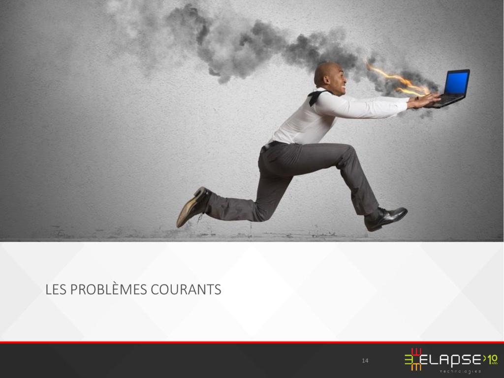 LES PROBLÈMES COURANTS 14