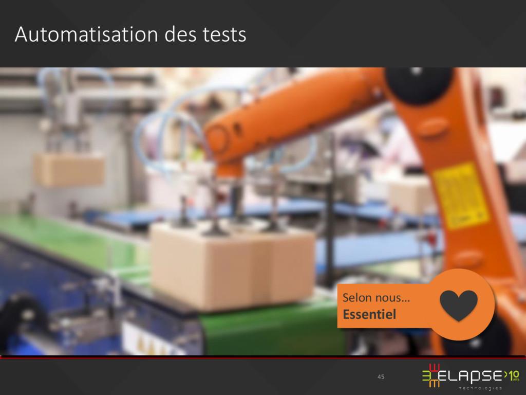 Automatisation des tests 45 Selon nous… Essenti...