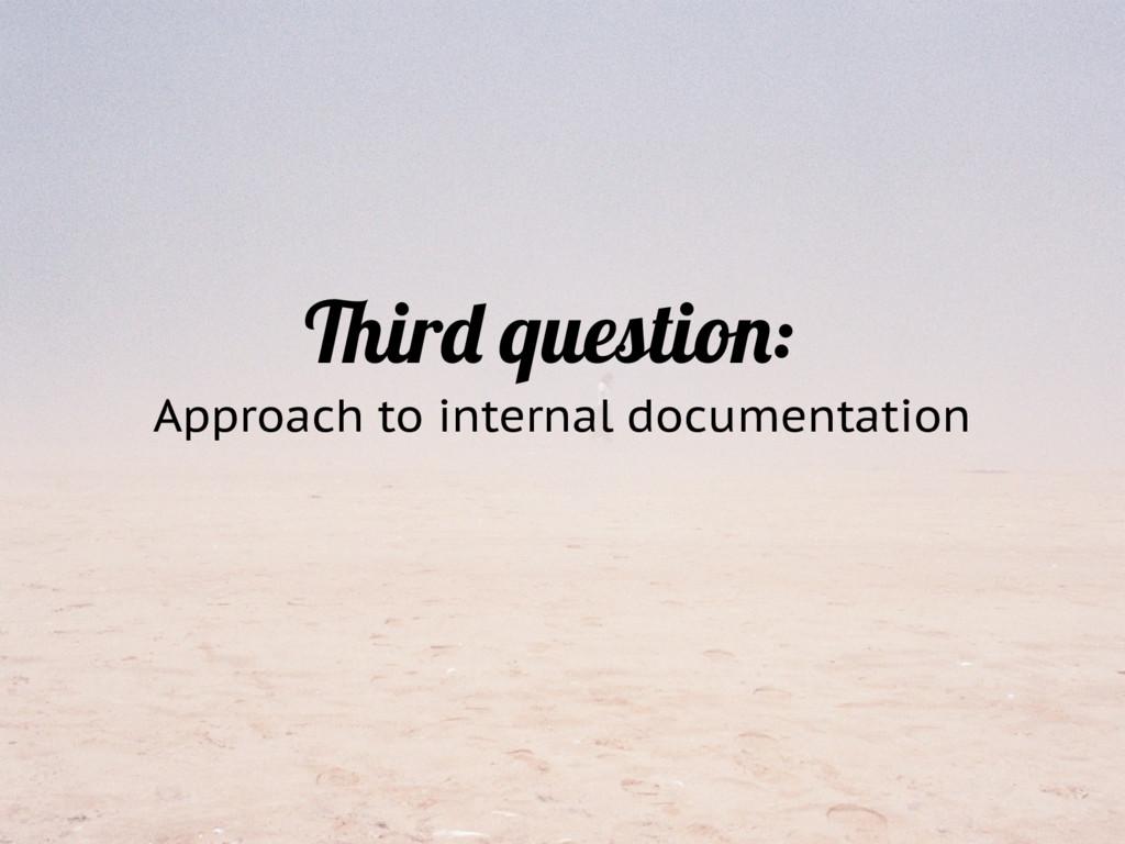 Third question: Approach to internal documentat...