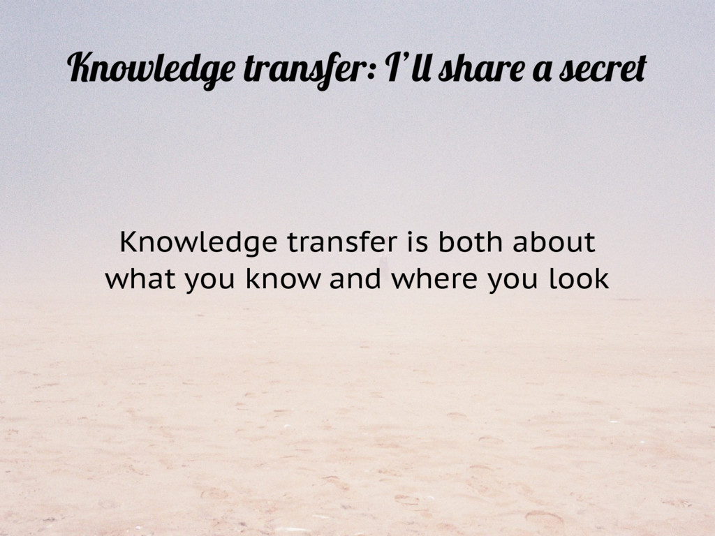 Knowledge transfer is both about what you know ...