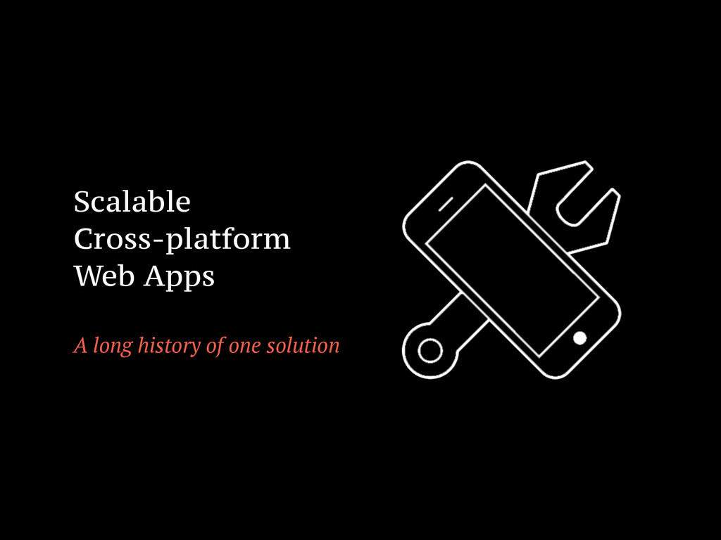 Scalable Cross-platform Web Apps ! A long histo...