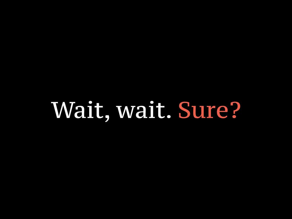 Wait, wait. Sure?