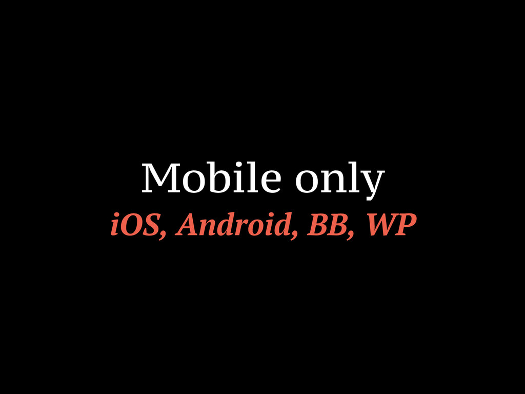 Mobile only iOS, Android, BB, WP