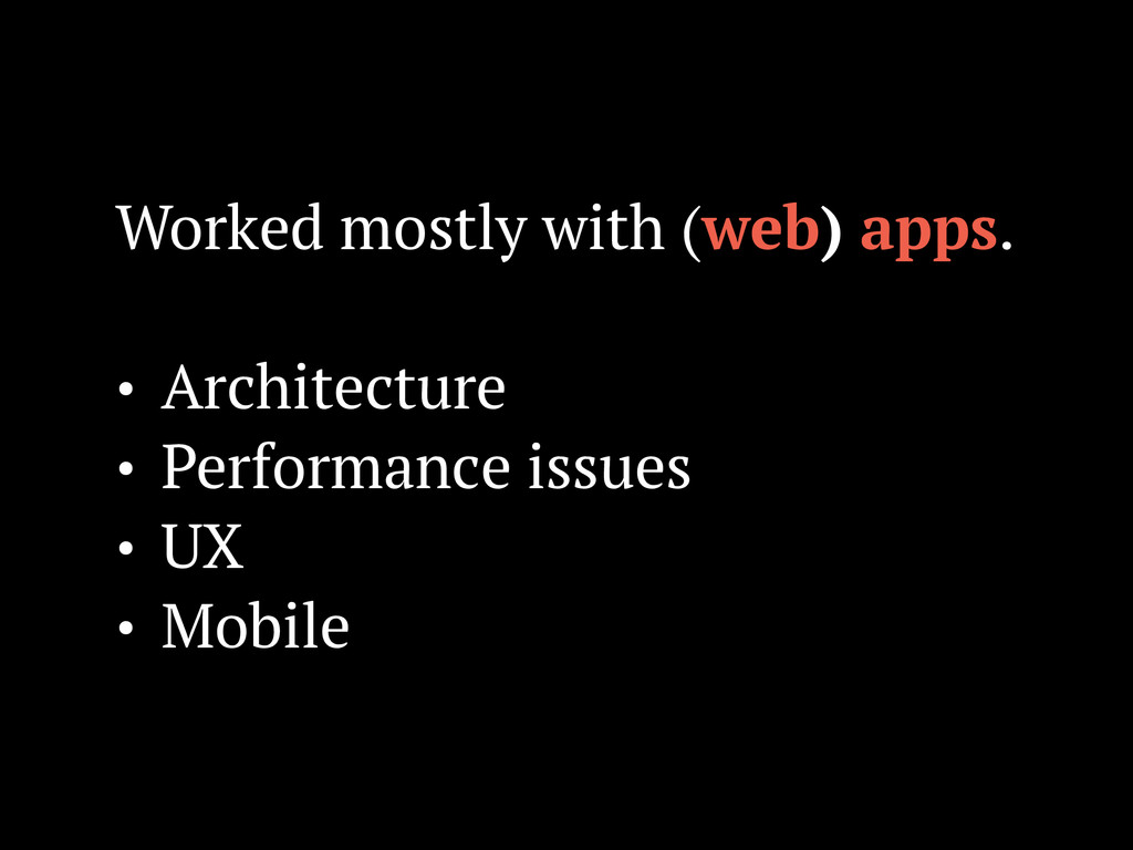 Worked mostly with (web) apps. ! • Architecture...