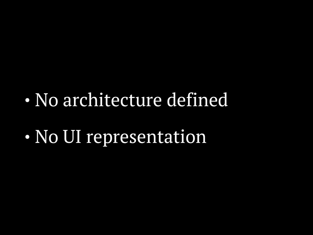 • No architecture defined • No UI representation