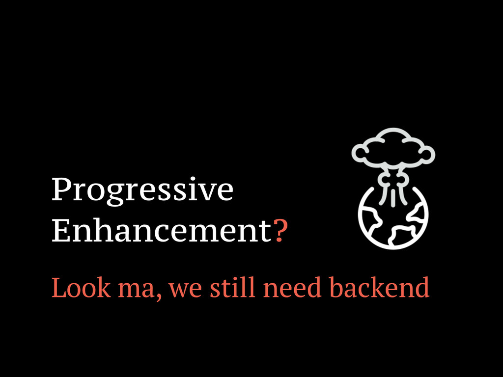 ! Progressive Enhancement? Look ma, we still ne...